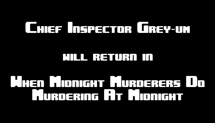 Chief Inspector Grey-um #1 - Chief Inspector Grey-um will return in When Midnight Murderers Do Murdering at Midnight.