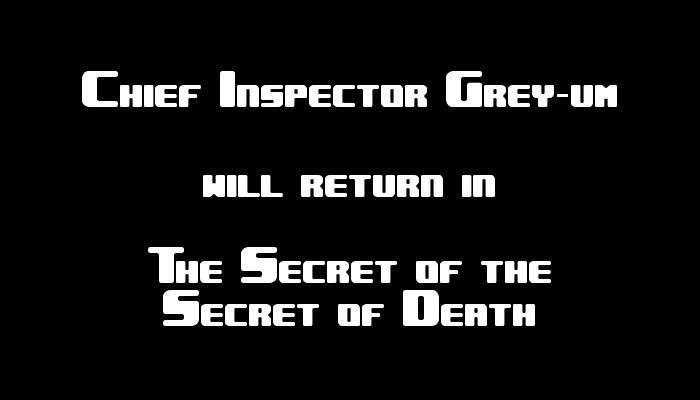 Chief Inspector Grey-um #2 - Chief Inspector Grey-um will return in The Secret of the Secret of Death.